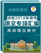 决胜2018年高考之全国百强校高端精品解析语文专项汇编
