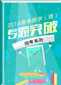 2018高考数学(理)专题突破——选考系列