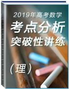 2019年高考数学(理)考点分析与突破性讲练