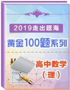 2019年高考数学(理)走出题海之黄金100题系列