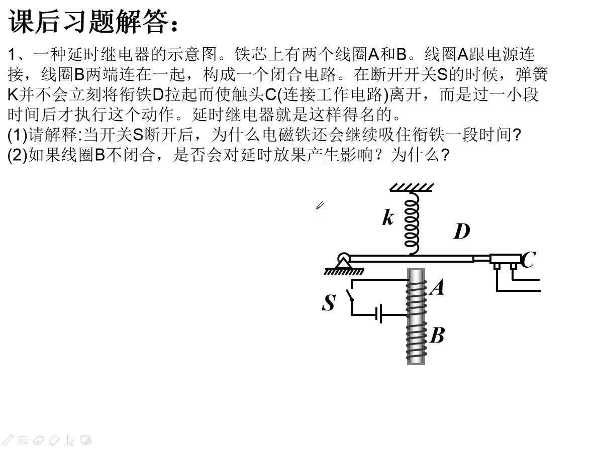 人教版高中物理选修3-2 4.6互感和自感习题讲解1、一种延时继电器的示意图。铁芯上有两个线圈A和B。线圈A跟电源连接,线圈B两端连在一起,构成一个闭合电路。在断开开关S的时候,弹簧K并不会立刻将衔铁D拉起而使触头C(连接工作电路)离开,而是过一小段时间后才执行这个动作。延时继电器就是这样得名的。 (1)请解释:当开关S断开后,为什么电磁铁还会继续吸住衔铁一段时间? (2)如果线圈B不闭合,是否会对延时放果产生影响?为什么? [来自e网通客户端]