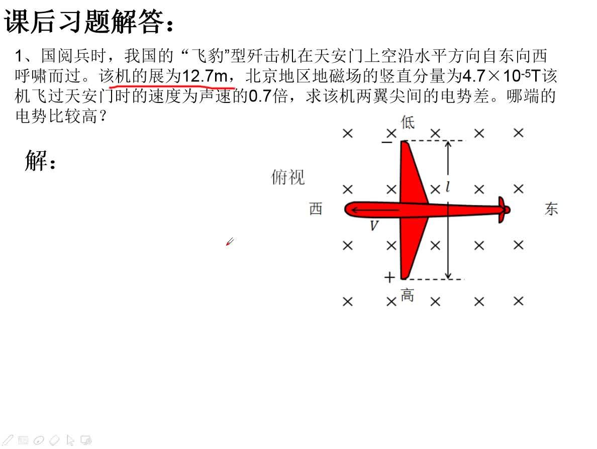 """人教版高中物理选修3-2 4.5电磁感应现象的两类情况习题讲解1、国阅兵时,我国的""""飞豹""""型歼击机在天安门上空沿水平方向自东向西呼啸而过。该机的展为12.7m,北京地区地磁场的竖直分量为4.7×10-5T该机飞过天安门时的速度为声速的0.7倍,求该机两翼尖间的电势差。哪端的电势比较高? [来自e网通客户端]"""